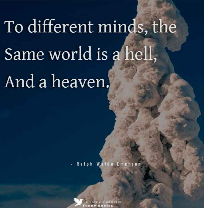 """To different minds, the same world is a hell, and a heaven.""  — Ralph Waldo Emerson"