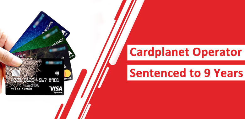 Cardplanet Credit Card Market Operator Sentenced to 9 Years for Selling Stolen Credit Cards
