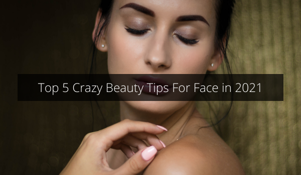 Top 5 Crazy Beauty Tips For Face in 2021