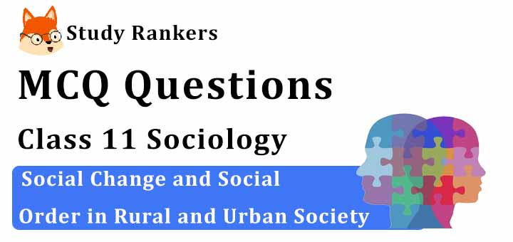 MCQ Questions for Class 11 Sociology: Ch 2 Social Change and Social Order in Rural and Urban Society