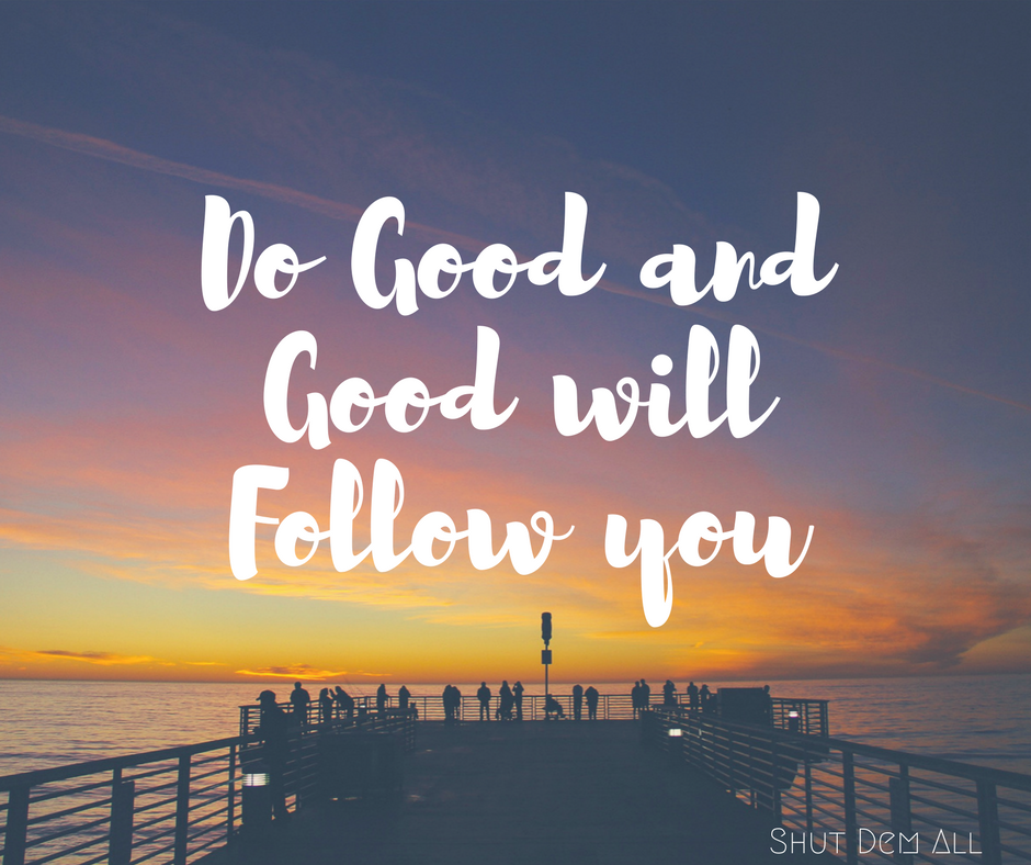 Do good and good will follow you