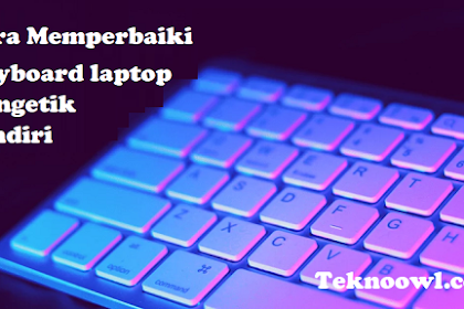 Cara Memperbaiki Keyboard Laptop Mengetik Sendiri