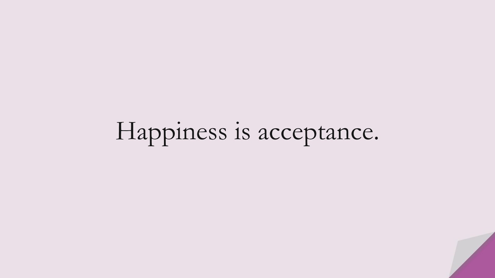 Happiness is acceptance.FALSE