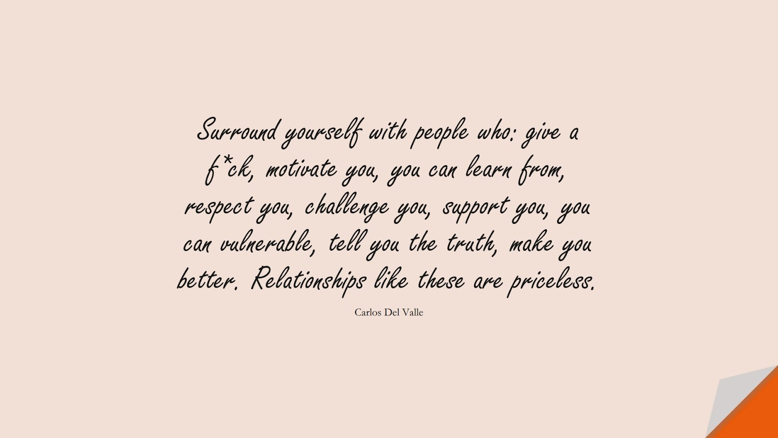 Surround yourself with people who: give a f*ck, motivate you, you can learn from, respect you, challenge you, support you, you can vulnerable, tell you the truth, make you better. Relationships like these are priceless. (Carlos Del Valle);  #RelationshipQuotes