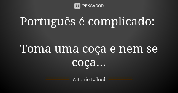 Português é complicado: Toma uma coça e nem se coça...