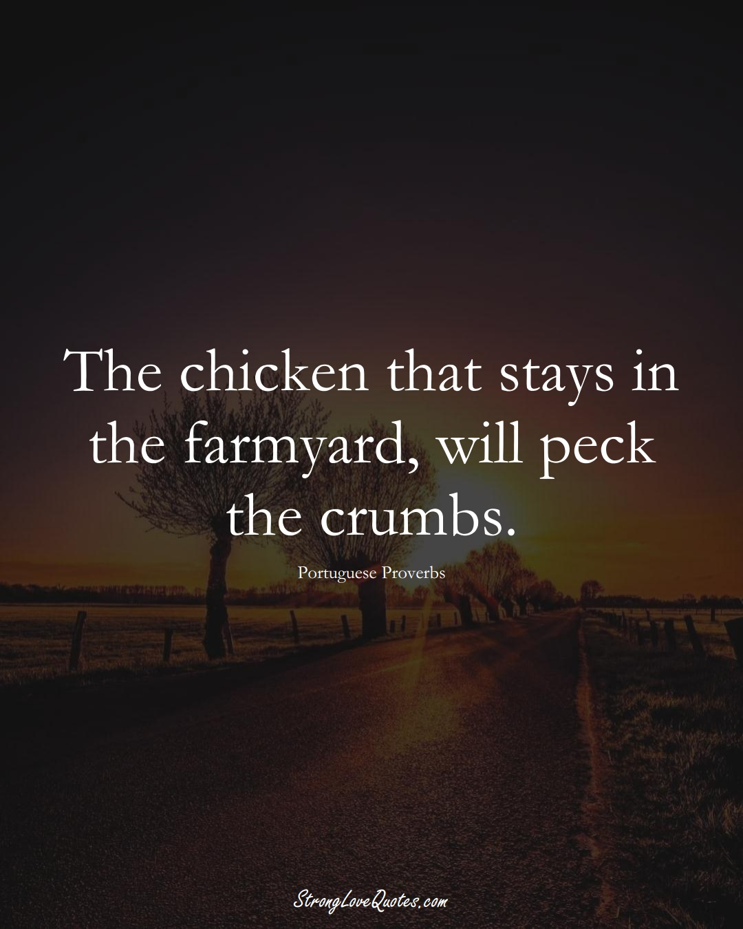 The chicken that stays in the farmyard, will peck the crumbs. (Portuguese Sayings);  #EuropeanSayings