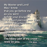 My Master and Lord! May I know that you go before me as you went before your disciples. The sword pierces your heart before it touches mine, and the waves spend themselves on you before I am wetted by their spray. The heavy part of my cross rests on you.  —F.B. Meyer