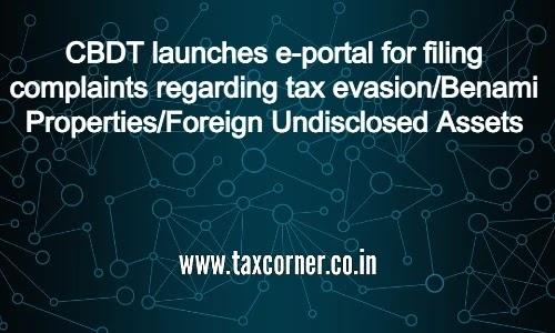 CBDT launches e-portal for filing complaints regarding tax evasion/Benami Properties/Foreign Undisclosed Assets