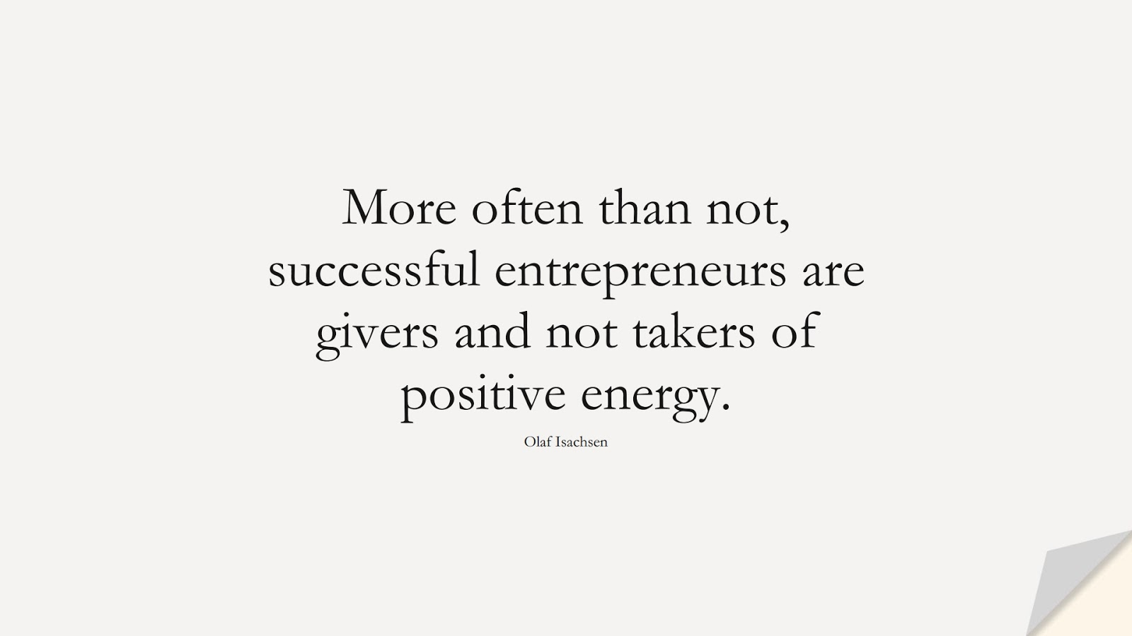 More often than not, successful entrepreneurs are givers and not takers of positive energy. (Olaf Isachsen);  #MotivationalQuotes