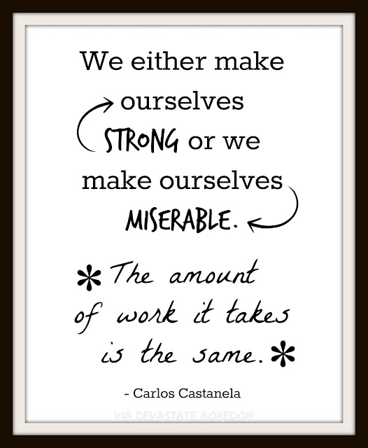"Looking for wall art to add to your gallery or just to decorate on the cheap??  FREE inspirational, motivational, encouraging printable - be proactive - choose happiness - choose joy and purpose, DIY quote printables - Carlos Castanela - ""make ourselves strong or make ourselves miserable, the amount of work is the same"""
