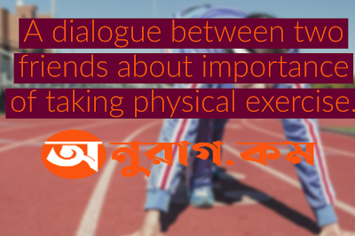 A dialogue between two friends about importance of taking physical exercise.