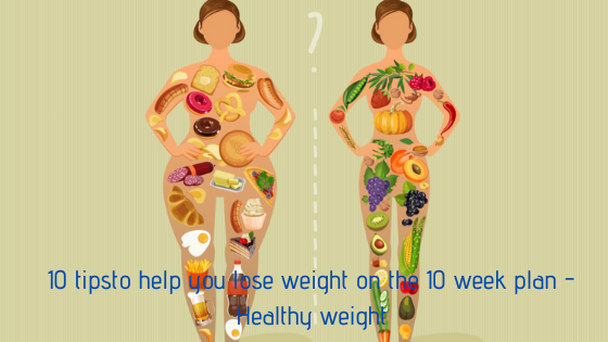 10 tipsto help you lose weight on the 10 week plan - Healthy weight