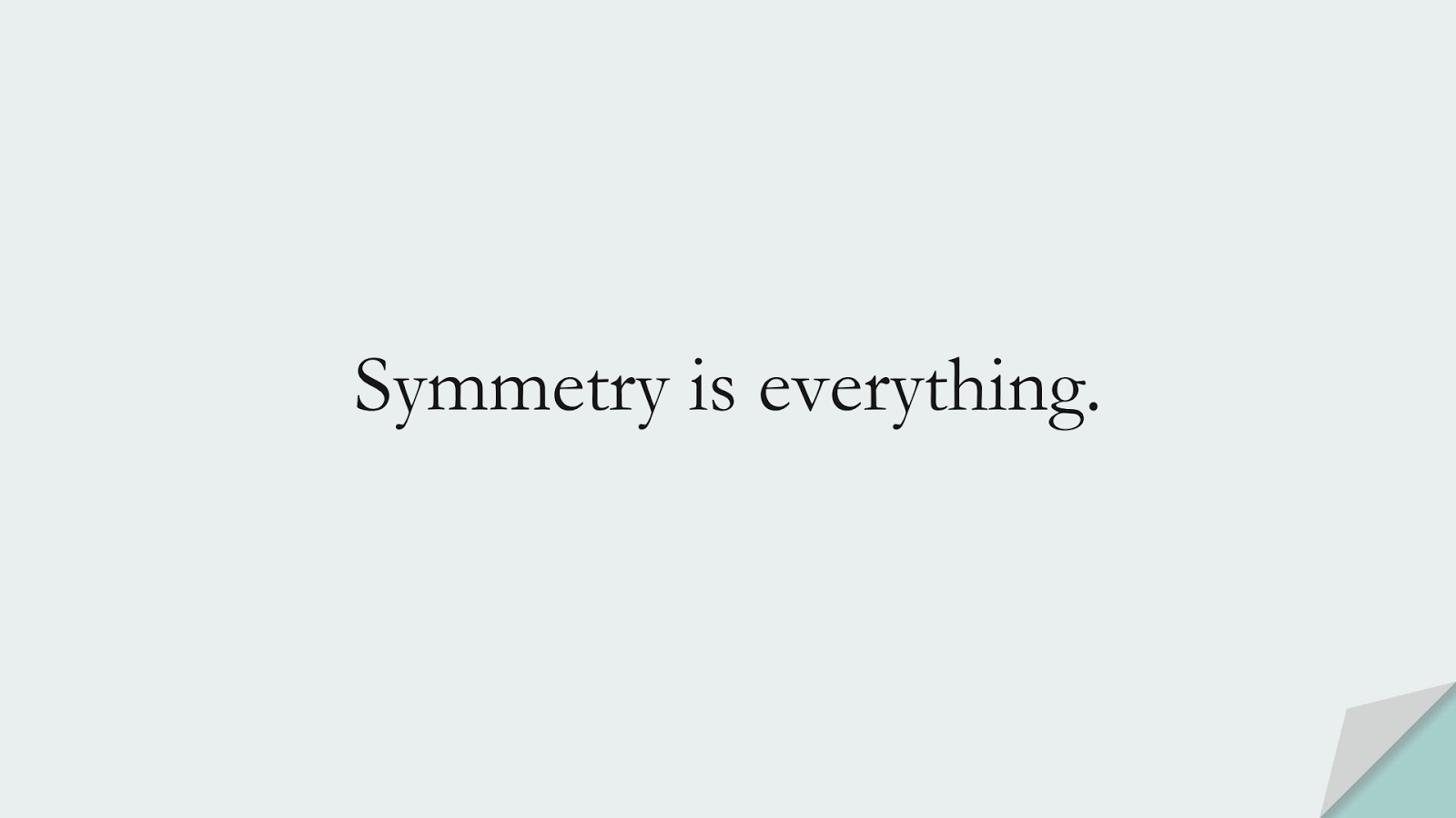 Symmetry is everything.FALSE