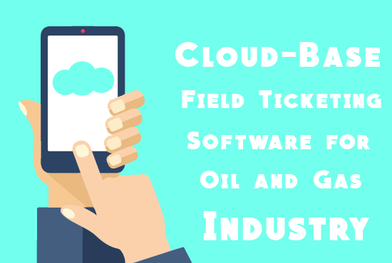 Cloud-Based Field Ticketing Software for Oil and Gas Industry