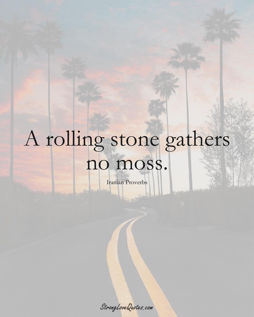 A rolling stone gathers no moss. (Iranian Sayings);  #MiddleEasternSayings