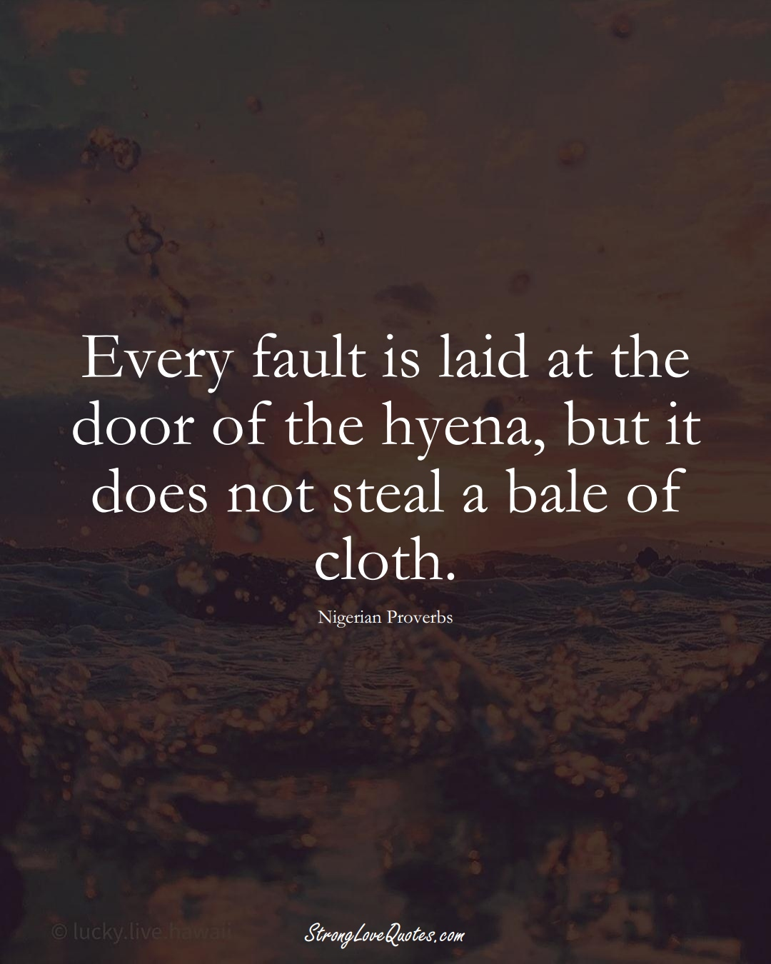 Every fault is laid at the door of the hyena, but it does not steal a bale of cloth. (Nigerian Sayings);  #AfricanSayings