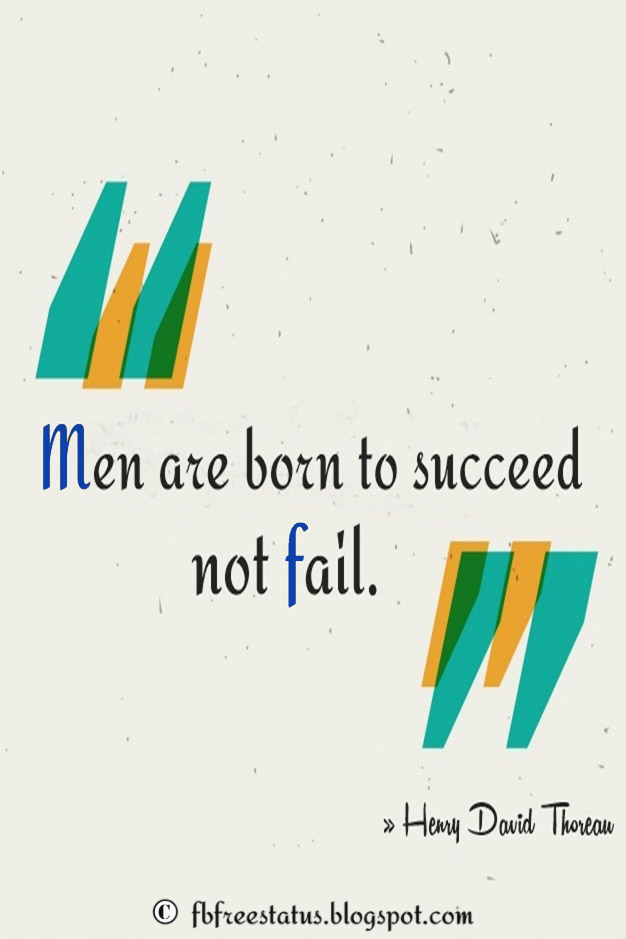 Men are born to succeed, not fail. – Henry David Thoreau