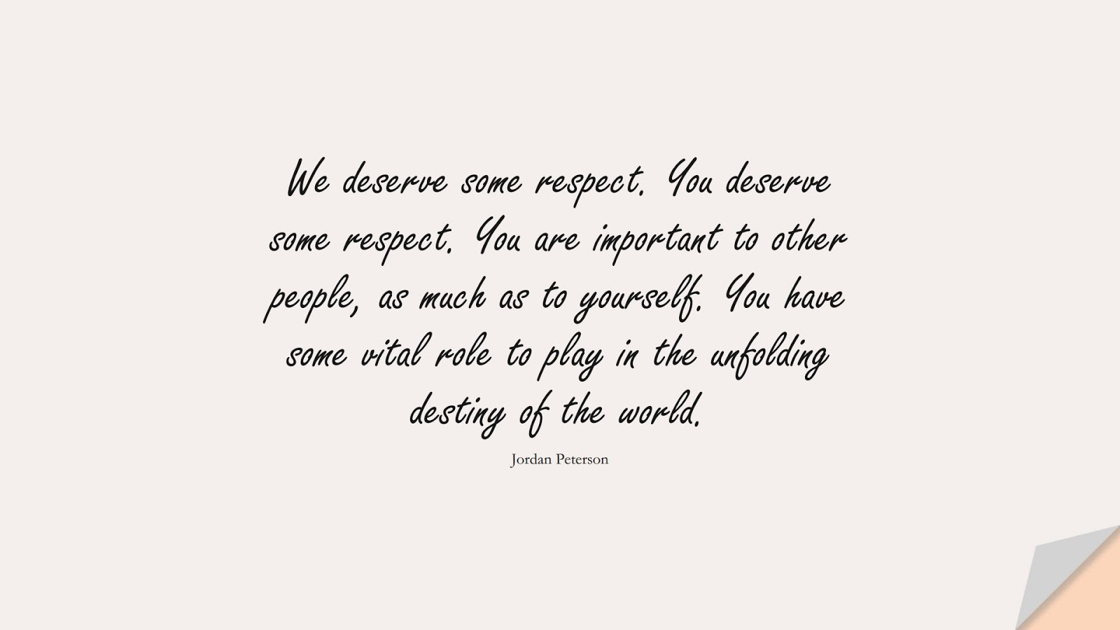 We deserve some respect. You deserve some respect. You are important to other people, as much as to yourself. You have some vital role to play in the unfolding destiny of the world. (Jordan Peterson);  #EncouragingQuotes