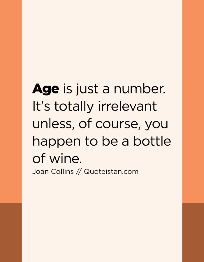Age is just a number. It's totally irrelevant unless, of course, you happen to be a bottle of wine.
