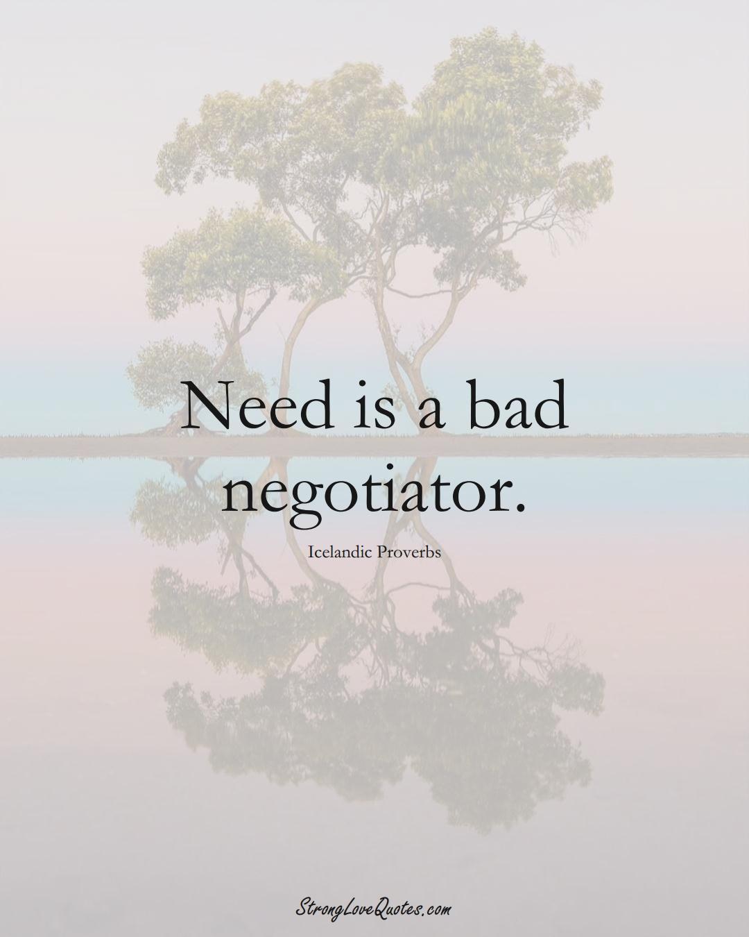 Need is a bad negotiator. (Icelandic Sayings);  #EuropeanSayings