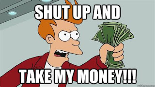 Fry from Futurama holing out a wad of cash saying 'Shut up and take my money!'
