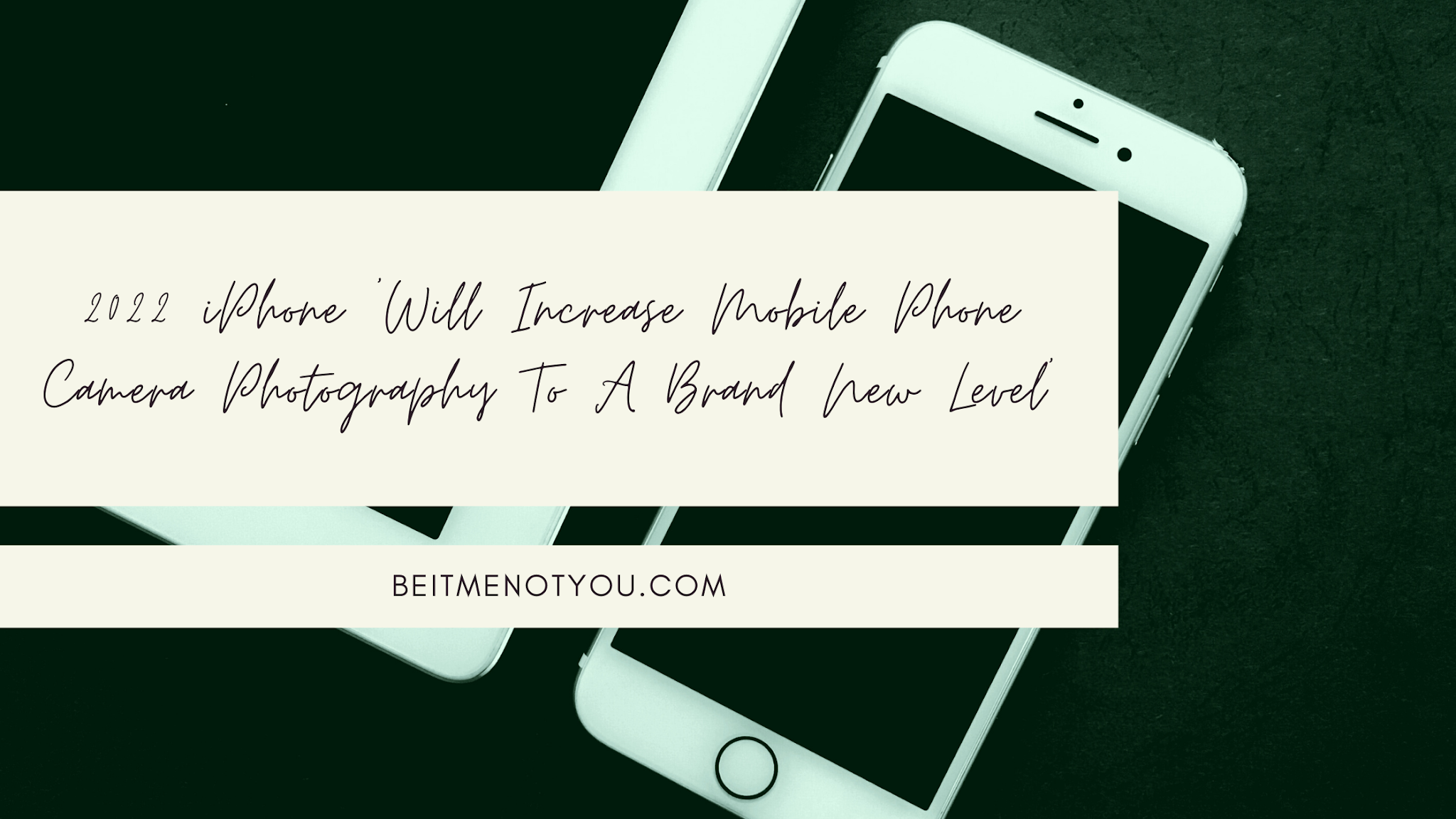 2022 iPhone 'Will Increase Mobile Phone Camera Photography To A Brand New Level'