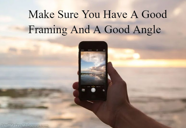 Make Sure You Have A Good Framing And A Good Angle