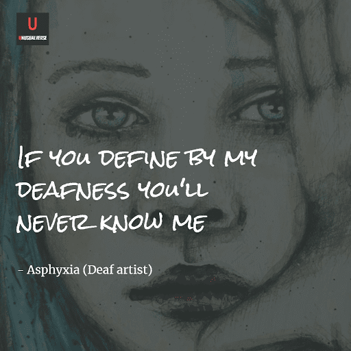 """If you define by my deafness you'll never know me"" (Asphyxia, Deaf artist)"