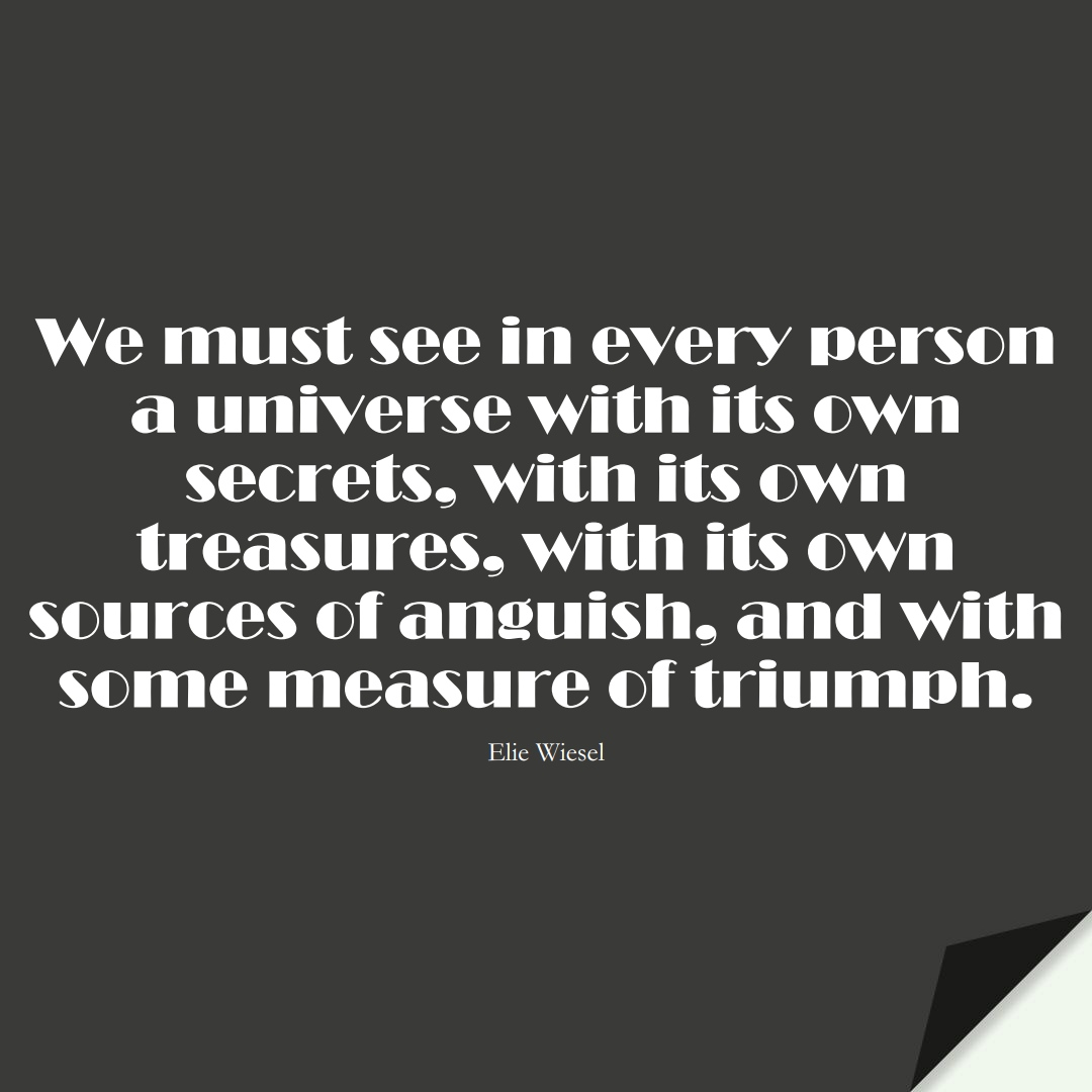 We must see in every person a universe with its own secrets, with its own treasures, with its own sources of anguish, and with some measure of triumph. (Elie Wiesel);  #HumanityQuotes