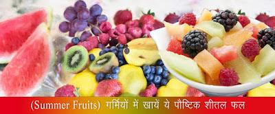 गर्मियों के पौष्टिक शीतल फल , Summer Fruits in Hindi , Summer Season Take These Fruit, Healthy Summer Fruits, गर्मियों के पौष्टिक फल, garmiyon ki  postic phal, Best Summer Foods, summer fruits list kya hai, गर्मियों के मौसम खायेंगे ये फल