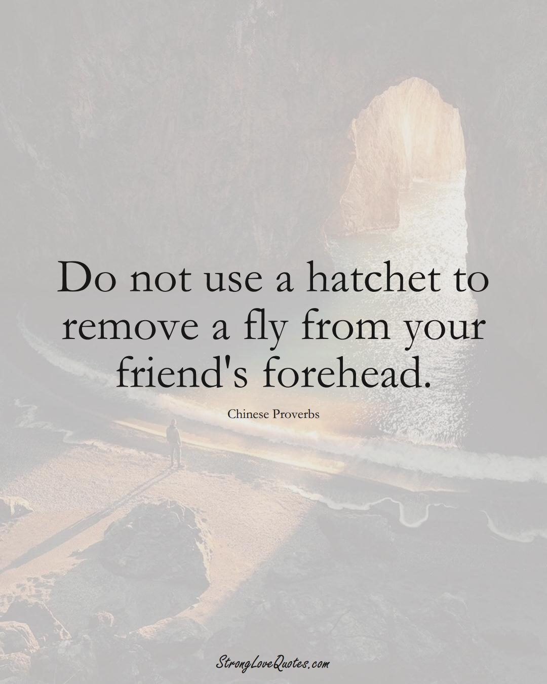 Do not use a hatchet to remove a fly from your friend's forehead. (Chinese Sayings);  #AsianSayings