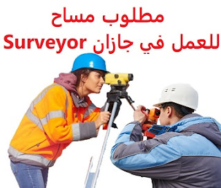 A surveyor is required to work in Jizan  To work for a project in Jizan  Education: Surveyor  Experience: Previous experience working in the field To be able to work on a GPS device  Salary: to be determined after the interview