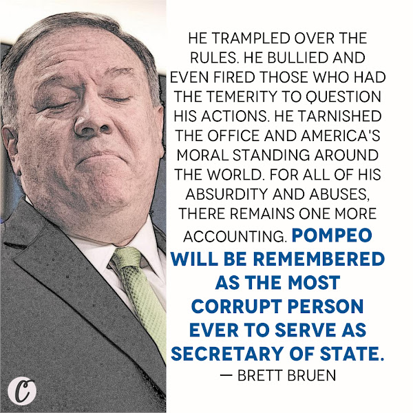 He trampled over the rules. He bullied and even fired those who had the temerity to question his actions. He tarnished the office and America's moral standing around the world. For all of his absurdity and abuses, there remains one more accounting. Pompeo will be remembered as the most corrupt person ever to serve as Secretary of State. — Brett Bruen, Opinion Columnist, Business Insider