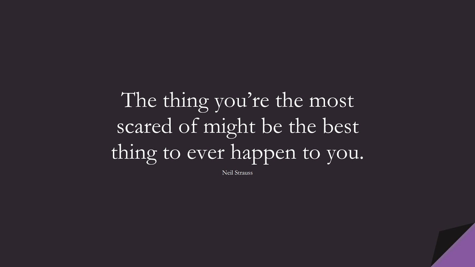 The thing you're the most scared of might be the best thing to ever happen to you. (Neil Strauss);  #BeingStrongQuotes