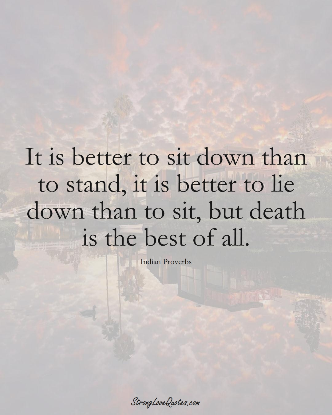 It is better to sit down than to stand, it is better to lie down than to sit, but death is the best of all. (Indian Sayings);  #AsianSayings