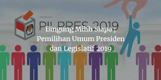 Bingung Milih Siapa ; Pemilihan Umum Presiden dan Legislatif 2019