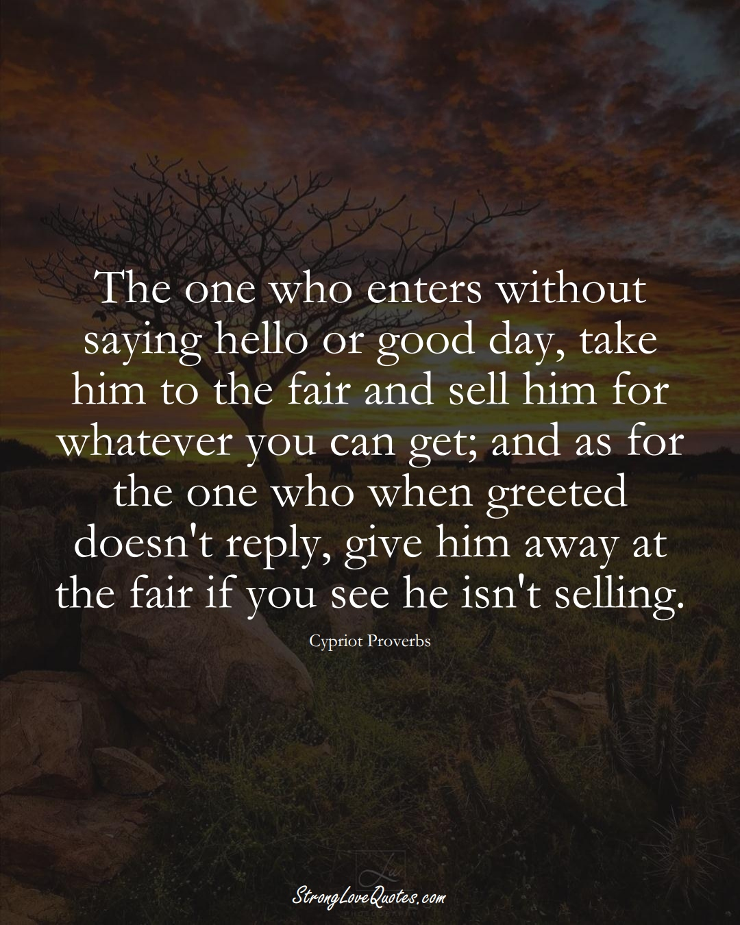 The one who enters without saying hello or good day, take him to the fair and sell him for whatever you can get; and as for the one who when greeted doesn't reply, give him away at the fair if you see he isn't selling. (Cypriot Sayings);  #MiddleEasternSayings