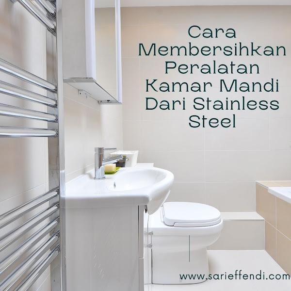 Cara Membersihkan Peralatan Kamar Mandi Dari Stainless Steel
