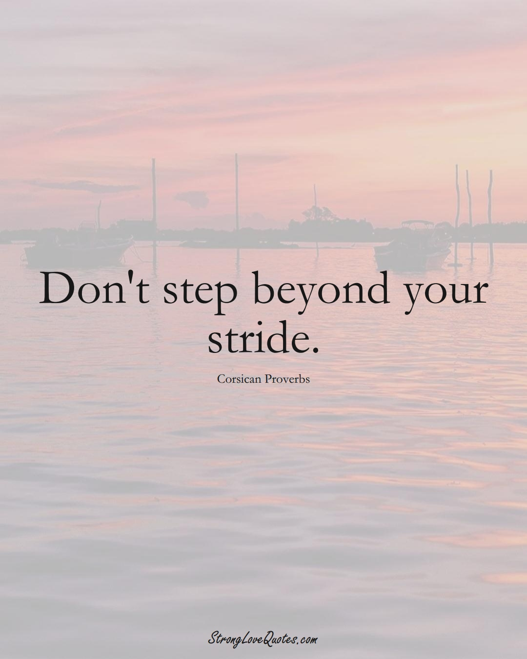 Don't step beyond your stride. (Corsican Sayings);  #EuropeanSayings
