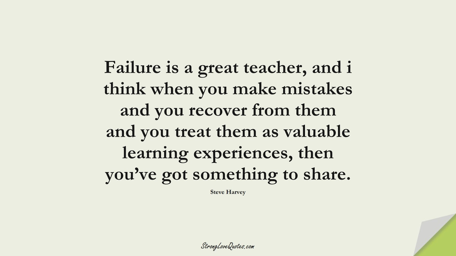 Failure is a great teacher, and i think when you make mistakes and you recover from them and you treat them as valuable learning experiences, then you've got something to share. (Steve Harvey);  #EducationQuotes