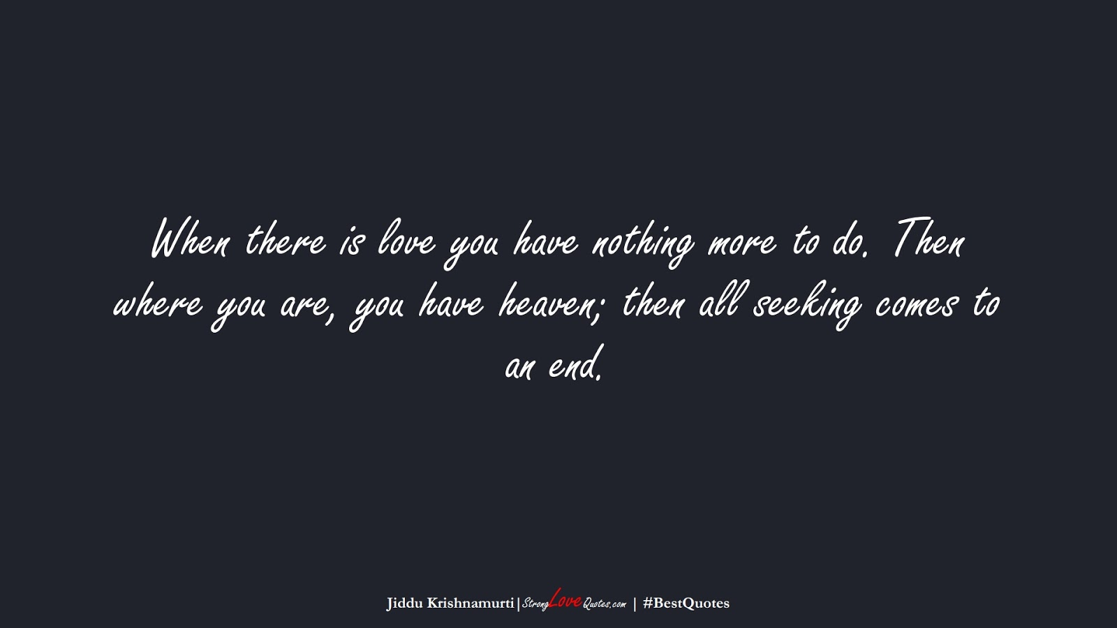 When there is love you have nothing more to do. Then where you are, you have heaven; then all seeking comes to an end. (Jiddu Krishnamurti);  #BestQuotes