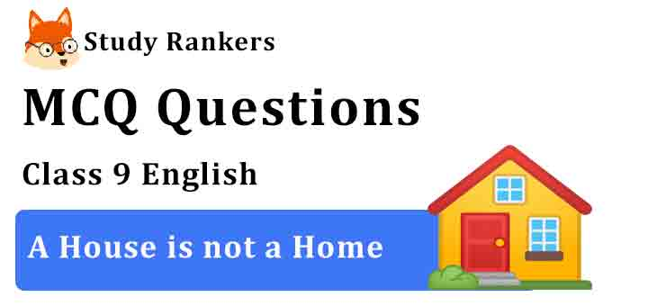 MCQ Questions for Class 9 English Chapter 8 A House is not a Home Moments