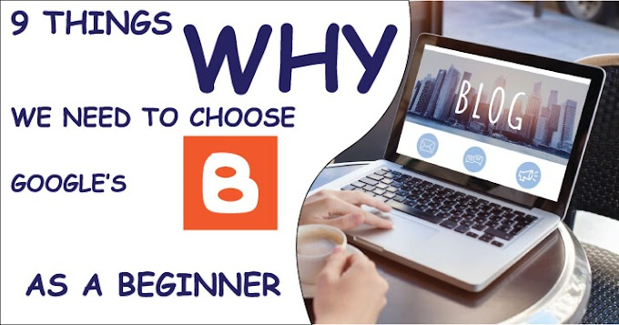9 Reasons Why we need to Choose Google's Blogger for Blogging as a Beginner