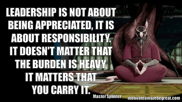 "Master Splinter Quotes: ""Leadership is not about being appreciated, it is about responsibility. It doesn't matter that the burden is heavy, It matters that you carry it."""