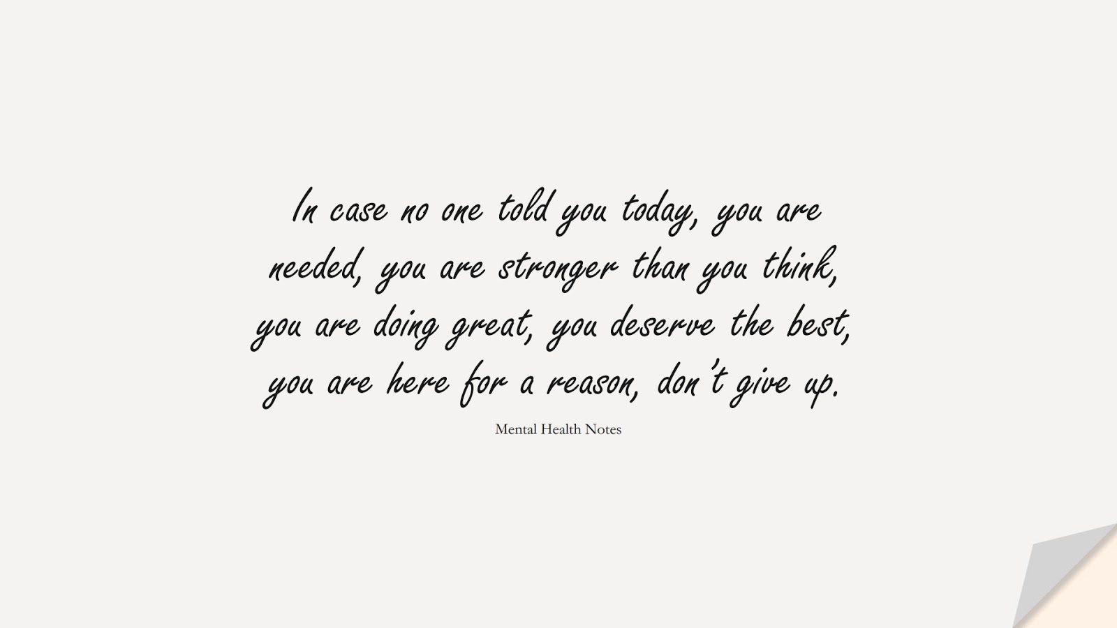In case no one told you today, you are needed, you are stronger than you think, you are doing great, you deserve the best, you are here for a reason, don't give up. (Mental Health Notes);  #DepressionQuotes