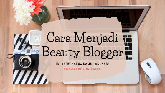 Cara Menjadi Beauty Blogger, ini yang Harus Kamu Lakukan!