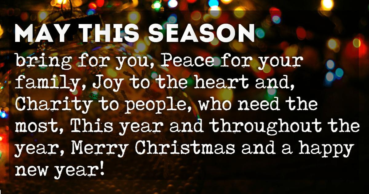 Christmas Card Messages, May this season bring for you, Peace for your family, Joy to the heart and, Charity to people, who need the most, This year and throughout the year, Merry Christmas and a happy new year!