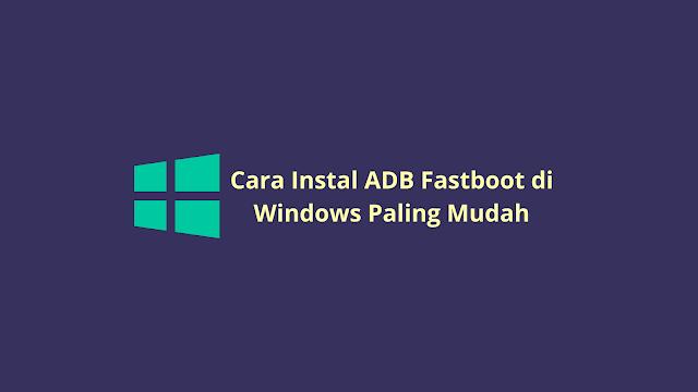 Cara Instal ADB Fastboot di Windows Paling Mudah