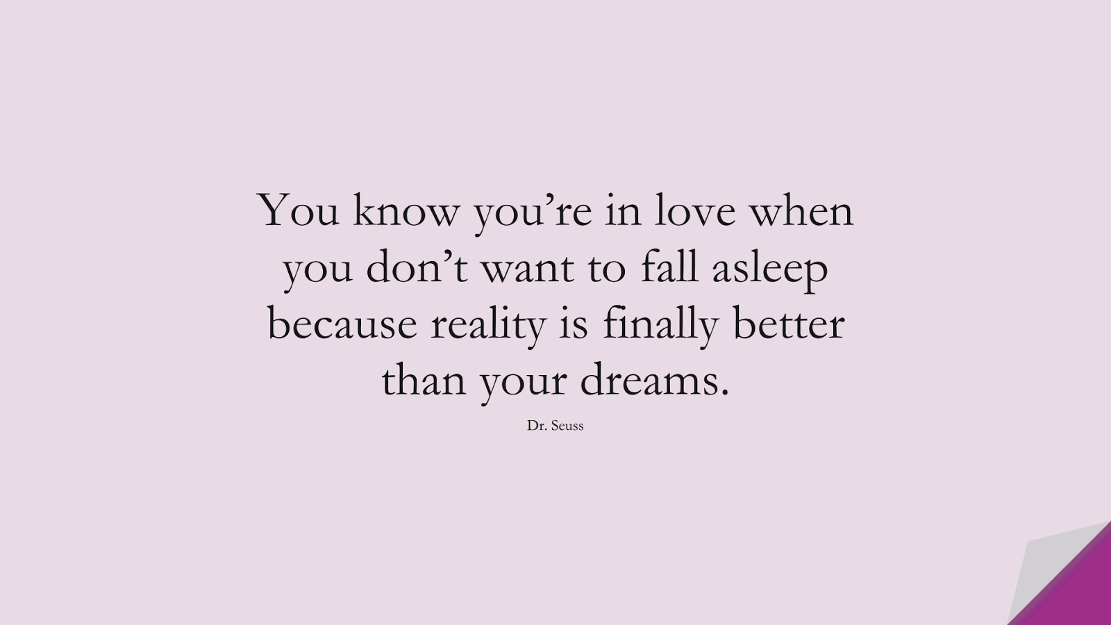 You know you're in love when you don't want to fall asleep because reality is finally better than your dreams. (Dr. Seuss);  #LifeQuotes