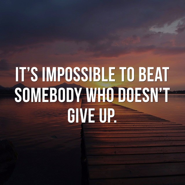 It's impossible to beat somebody who doesn't give up. - Inspirational Images